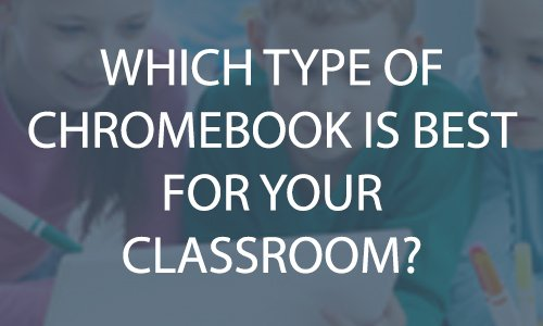 Which type of Chromebook is best for your classroom?
